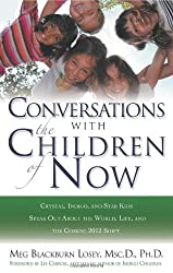 Conversations With the Children of Now: Crystal, Indigo, and Star Kids Speak About the World, Life, and the Coming 2012 Shift