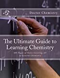The Ultimate Guide to Learning Chemistry: 609 Pages Covering All of General Chemistry