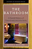 The Bathroom: A Social History of Cleanliness and the Body (History of Human Spaces)