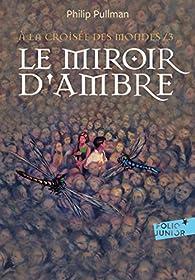 À la Croisée des Mondes, tome 3 : Le Miroir d'Ambre par Philip Pullman