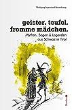 Geister, Teufel, fromme Mädchen: Mythen, Sagen & Legenden aus Schwaz in Tirol