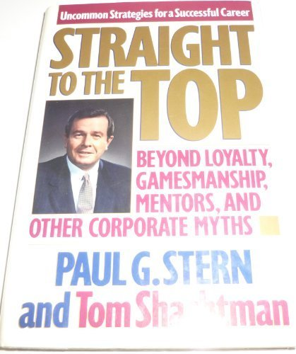 Straight to the Top: Beyond Loyalty, Gamesmanship, Mentors, and Other Corporate Myths by Paul G. Stern (1990-04-01)