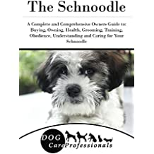 The Schnoodle: A Complete and Comprehensive Owners Guide to: Buying, Owning, Health, Grooming, Training, Obedience, Understanding and Caring for Your Schnoodle ... from a Puppy to Old Age 1) (English Edition)