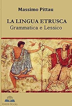 LA LINGUA ETRUSCA Grammatica e Lessico (STUDI ETRUSCHI Vol. 4) di [PITTAU, MASSIMO]