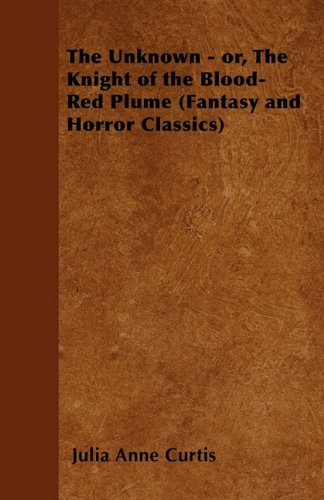 The Unknown - or, The Knight of the Blood-Red Plume (Fantasy and Horror Classics)