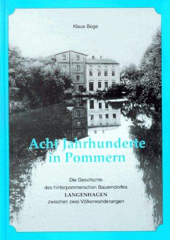 Acht Jahrhunderte in Pommern: Die Geschichte des hinterpommerschen Bauerndorfes Langenhagen zwischen zwei Völkerwanderungen
