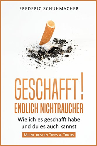 Geschafft! Endlich Nichtraucher: Wie ich es geschafft habe und du es auch kannst - Meine besten Tipps & Tricks