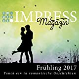 Impress Magazin Frühling 2017 (Februar-April): Tauch ein in romantische Geschichten (Impress Magazine)