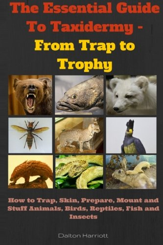 The Essential Guide To Taxidermy - From Trap to Trophy: How to Trap, Skin, Prepare, Mount and Stuff Animals, Birds, Reptiles, Fish and Insects
