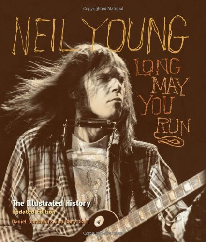 Neil Young: Long May You Run: The Illustrated History, Updated Edition: Written by Daniel Durchholz, 2012 Edition, (2nd Edition) Publisher: Voyageur Press [Hardcover]