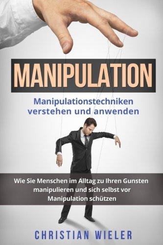 Manipulation: Manipulationstechniken verstehen und anwenden. Wie Sie Menschen im Alltag zu Ihren Gunsten manipulieren und sich selbst vor Manipulation schützen.