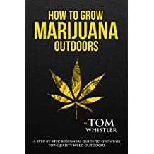 How to Grow Marijuana: Outdoors - A Step-by-Step Beginner's Guide to Growing Top-Quality Weed Outdoors (English Edition)