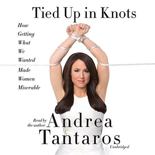 Tied Up in Knots: How Getting What They Wanted Has Made Women Miserable by Andrea Tantaros (2016-04-26)