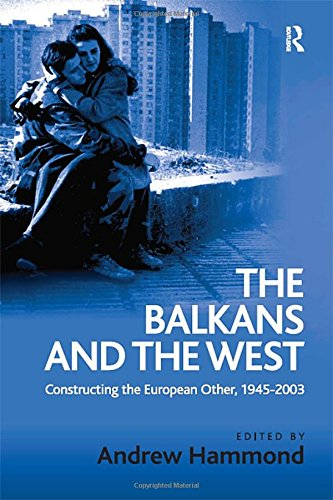 The Balkans and the West: Constructing the European Other, 1945–2003