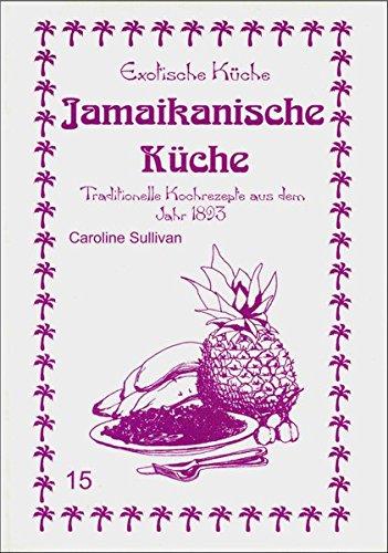 Jamaikanische Küche: Traditionelle Kochrezepte aus dem Jahre 1893 (Exotische Küche)