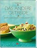 Das andere Getreide: Glutenfrei kochen und backen mit Quinoa, Amarant & Co.