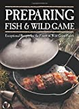 Preparing Fish & Wild Game: Exceptional Recipes for the Finest of Wild Game Feasts by Voyageur Press (2015-03-27)