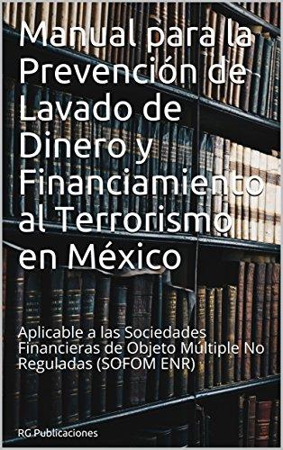 Manual para la Prevención de Lavado de Dinero y Financiamiento al Terrorismo en México: Aplicable a las Sociedades Financieras de Objeto Múltiple No Reguladas (SOFOM ENR) (AML ANTILAVADO nº 1) por RG Publicaciones