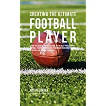 Creating the Ultimate Football Player: Learn the Secrets and Tricks Used by the Best Professional Football Players and Coaches to Improve your Conditioning, ... and Mental Toughness (English Edition)