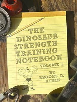 The Dinosaur Strength Training Notebook: Volume I by [Kubik, Brooks D.]