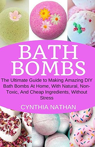 Bath Bombs: The Ultimate Guide to Making Amazing DIY Bath Bombs At Home with Natural, Non-Toxic, And Cheap Ingredients, Without Stress. (Lush Bath Bomb)