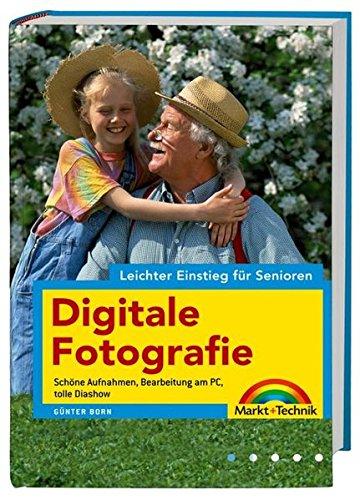 Digitale Fotografie - leichter Einstieg für Senioren - vierfarbig, leicht verständlich für Einsteiger: Schöne Aufnahmen, Bearbeitung am PC, tolle Diashow