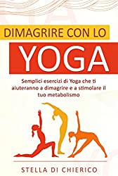 Dimagrire con lo Yoga: Semplici esercizi di Yoga che ti aiuteranno a dimagrire e a stimolare il tuo metabolismo
