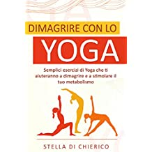 Dimagrire con lo Yoga: Semplici esercizi di Yoga che ti aiuteranno a dimagrire e a stimolare il tuo metabolismo (Italian Edition)