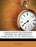 L'Abdication de Bayonne: D'Apr?'s Les Documents D'Archives Et Les M Moires...