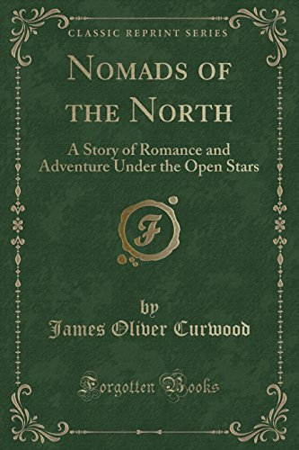 Nomads of the North: A Story of Romance and Adventure Under the Open Stars (Classic Reprint)