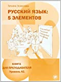 : Russkij jazyk: 5 elementov : Kniga dlja prepodavatelja  + CD MP3 : V 3 castjach. Cast' 1, Uroven' A1 (Elementarnyj)