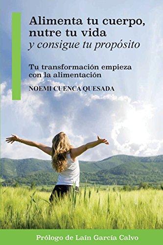 Alimenta tu cuerpo, nutre tu vida y consigue tu propósito: Tu transformación empieza con la alimentación: Volume 1 por Noemi Cuenca Quesada