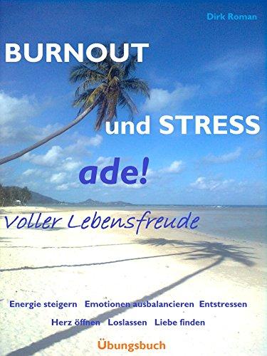 BURNOUT und STRESS ade!  -  Übungsbuch: Voller Lebensfreude - Energie steigern  Emotionen ausbalancieren Entstressen  Herz öffnen  Loslassen  Liebe finden