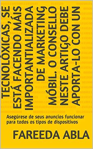 tecnolóxicas, se está facendo máis importantializada de marketing móbil. O consello neste artigo debe aporta-lo con un: Asegúrese de seus anuncios funcionar ... os tipos de dispositivos  (Galician Edition) por Fareeda  Abla