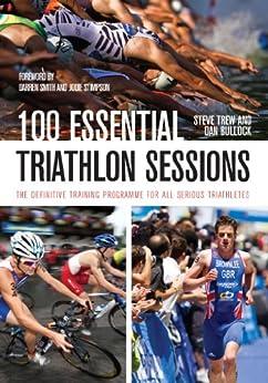 100 Essential Triathlon Sessions: The Definitive Training Programme for all Serious Triathletes par [Trew, Steve, Bullock, Dan]
