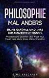 Philosophie mal anders: Deine Gefühle und ihre Existenzberechtigung - Philosophische Gedanken über Angst, Wut, Trauer, Hass, Glück, Stress, Eifersucht und Co.