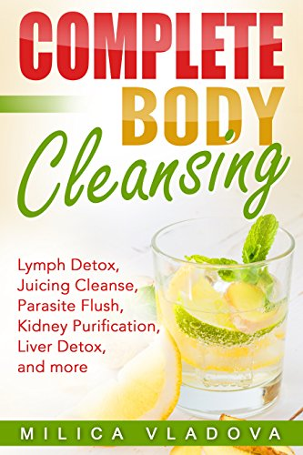Complete Body Cleansing: Lymph Detox, Juicing Cleanse, Parasite Flush, Kidney Purification, Liver Detox, and more (The Healthy Detox and Strong Immunity Series Book 2)
