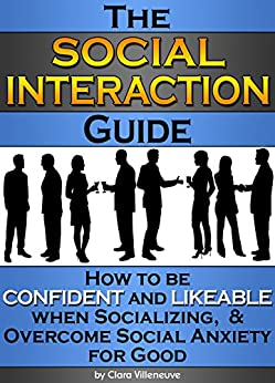 The Social Interaction Guide: How to be Confident and Likeable when Socializing, and Overcome Social Anxiety for Good by [Villeneuve, Clara]