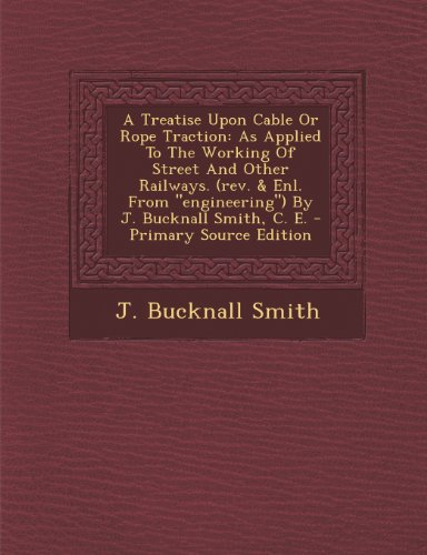 A Treatise Upon Cable Or Rope Traction: As Applied To The Working Of Street And Other Railways. (rev. & Enl. From
