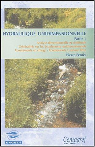 Hydraulique unidimensionnelle : Partie 1, Analyse dimensionnelle et similitude Généralités sur les écoulements unidimensionnels Ecoulements en charge Ecoulements à surface libre par Pierre Pernès