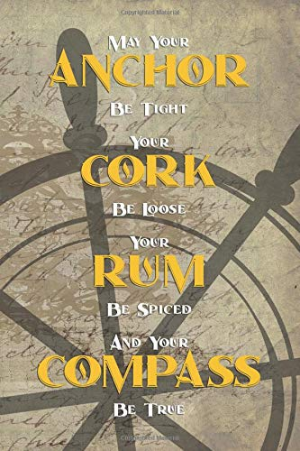 May Your Anchor Be Tight Your Cork Be Loose Your Rum Be Spiced And Your Compass Be True: Blank Lined Notebook Journal Diary Composition Notepad 120 Pages 6x9 Paperback ( Pirate ) Wheel