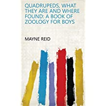 Quadrupeds, what They are and where Found: A Book of Zoology for Boys