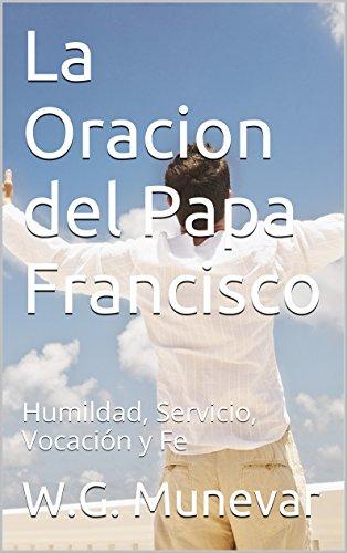La Oracion del Papa Francisco: Humildad, Servicio, Vocación y Fe por W.G. Munevar