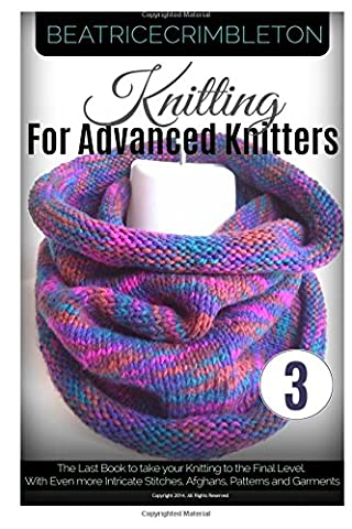 Knitting for Advance Knitters Volume 3: The Last Book to take your Knitting to the Final Level. With Even more Intricate Stitches, Afghans, Patterns and Garments