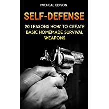 Self-Defense: 20 Lessons How to Create Basic Homemade Survival Weapons: (How To Survive, Survival Guide, Prepper's Guide) (English Edition)