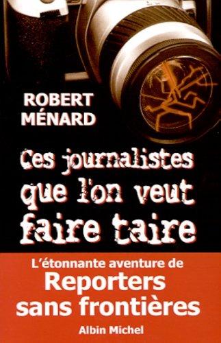 Ces journalistes que l'on veut faire taire : Reporters sans Frontières par Robert Menard