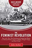 The Feminist Revolution: A Story of the Three Most Inspiring and Empowering Women in American History: Susan B. Anthony, Margaret Sanger, and Betty Friedan (Jules Archer History for Young Readers)