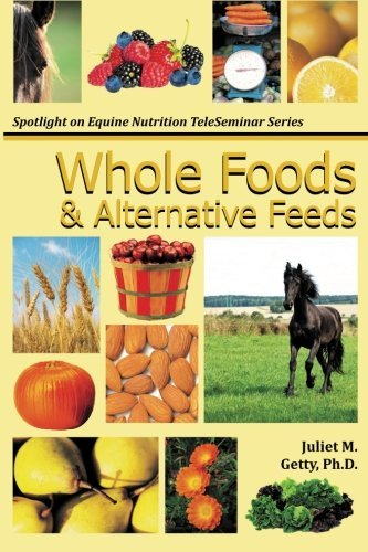 Whole Foods and Alternative Feeds (Spotlight on Equine Nutrition Teleseminar Series) (Volume 4) by Juliet M. Getty Ph.D. (2013-03-29)