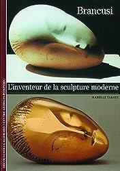 Brancusi: L'inventeur de la sculpture moderne