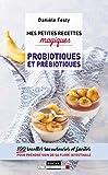 Mes petites recettes magiques probiotiques et prébiotiques : 100 recettes savoureuses et faciles pour prendre soin de sa flore intestinale